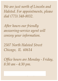 We are just north of Lincoln and Halsted. For appointments, please dial (773) 348-8032. 